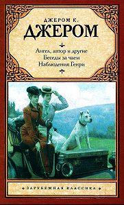 Джером Джером -Ангел, автор и другие. Беседы за чаем. Наблюдения Генри (сборник)