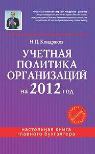 Н. П. Кондраков -Учетная политика организаций на 2012 год: в целях бухгалтерского, финансового, управленческого и налогового учета