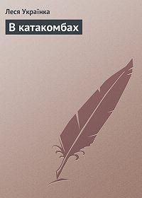 Леся Українка - В катакомбах