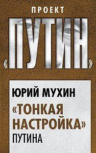 Юрий Мухин -«Тонкая настройка» Путина