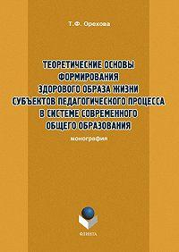 Т. Ф. Орехова -Теоретические основы формирования здорового образа жизни субъектов педагогического процесса в системе современного общего образования