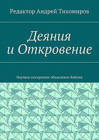 Андрей Тихомиров -Деяния иОткровение. Научное построчное объяснение Библии