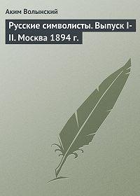 Аким Волынский -Русские символисты. Выпуск I-II. Москва 1894 г.
