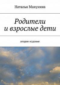 Наталья Манухина - Родители ивзрослыедети
