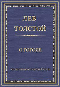 Лев Толстой -Полное собрание сочинений. Том 26. Произведения 1885–1889 гг. О Гоголе