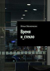 Илья Мамочкин - Время и_стекло