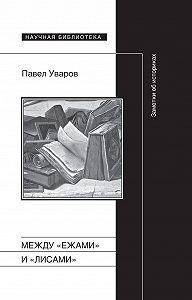 Павел Уваров - Между «ежами» и «лисами». Заметки об историках