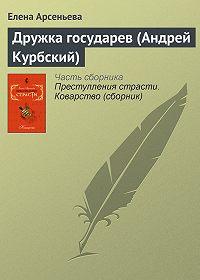 Елена Арсеньева -Дружка государев (Андрей Курбский)