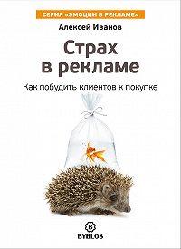 Алексей Н. Иванов -Страх в рекламе. Как побудить клиентов к покупке