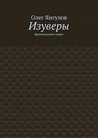 Олег Янгулов -Изуверы. Криминальное чтиво