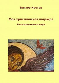 Виктор Кротов -Моя христианская надежда. Размышления о вере