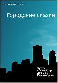 Чермошенцев Максим, Чермошенцев максим - Городские Сказки