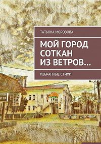 Татьяна Морозова -Мой город соткан из ветров. Избранные стихи