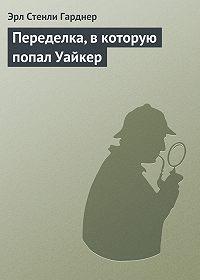 Эрл Стенли Гарднер - Переделка, в которую попал Уайкер