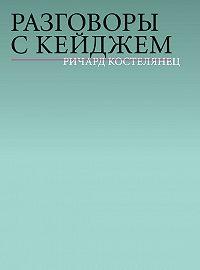 Ричард Костелянец -Разговоры с Кейджем