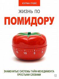 Кэтрин Грейс -Жизнь по помидору. Знаменитые системы тайм-менеджмента простыми словами