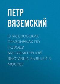 Петр Андреевич Вяземский -О московских праздниках по поводу мануфактурной выставки, бывшей в Москве
