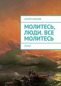 Сергей Семенов -Молитесь, люди. Все молитесь. Стихи
