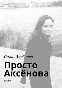 Саша Аксёнова -Просто Аксёнова. Стихи