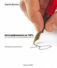Сергей Луненко -Автографомания на 100%, или Как получить автограф бесплатно. Руководство к действию