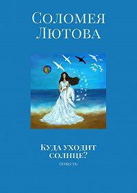 Соломея Лютова -Куда уходит солнце? Повесть