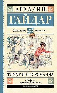Аркадий Гайдар -Тимур и его команда (сборник)
