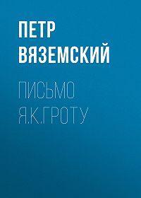 Петр Андреевич Вяземский -Письмо Я.К.Гроту