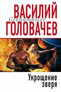 Василий Головачев -Укрощение зверя