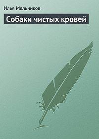 Илья Мельников -Собаки чистыx кровей