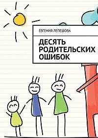 Евгения Лепешова -Десять родительских ошибок