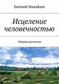 Евгений Михайлов -Исцеление человечностью. Сборник рассказов