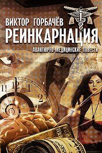 Виктор Горбачев -Реинкарнация. Авантюрно-медицинские повести