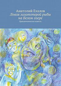 Анатолий Ехалов - Ловля золотоперой рыбы на Белом озере