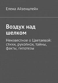 Елена Айзенштейн - Воздух над шелком. Неизвестное о Цветаевой