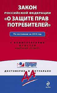 Коллектив Авторов -Закон Российской Федерации «О защите прав потребителей». По состоянию на 2012 год. С комментариями юристов