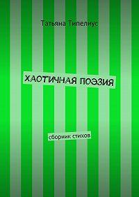 Татьяна Типелиус - Хаотичная поэзия. сборник стихов