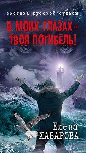 Елена Хабарова -В моих глазах – твоя погибель!