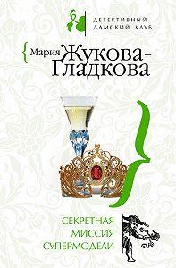 Мария Жукова-Гладкова -Секретная миссия супермодели