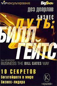 Дез Деарлав -Бизнес путь: Билл Гейтс.10 секретов самого богатого в мире бизнес-лидера