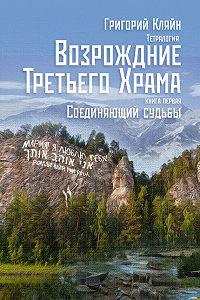 Григорий Кляйн -Тетралогия «Возрождение третьего храма». Книга первая. Соединяющий судьбы