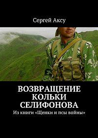 Сергей Аксу - Возвращение Кольки Селифонова. Из книги «Щенки и псы войны»
