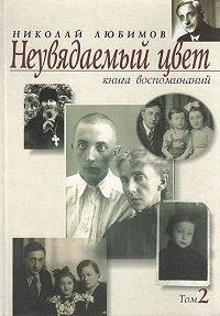Николай Любимов -Неувядаемый цвет. Книга воспоминаний. Том 2