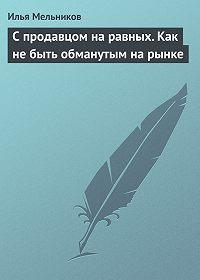 Илья Мельников -С продавцом на равныx. Как не быть обманутым на рынке