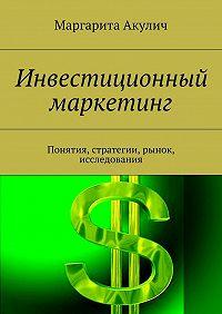 Маргарита Акулич -Инвестиционный маркетинг. Понятия, стратегии, рынок, исследования