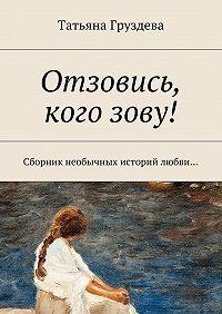Татьяна Груздева -Отзовись, кого зову! Сборник необычных историй любви…