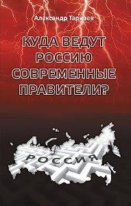 Александр Тарнаев - Куда ведут Россию современные правители?