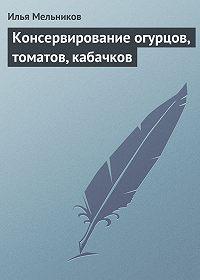Илья Мельников - Консервирование огурцов, томатов, кабачков