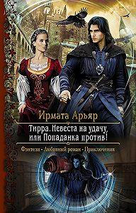 Ирмата Арьяр -Тирра. Невеста на удачу, или Попаданка против!