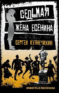 Сергей Кузнечихин -Седьмая жена Есенина (сборник)