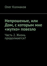 Олег Колмаков -Непрошеные, или Дом, скоторым мне «жутко» повезло. Часть2. Жизнь продолжается?